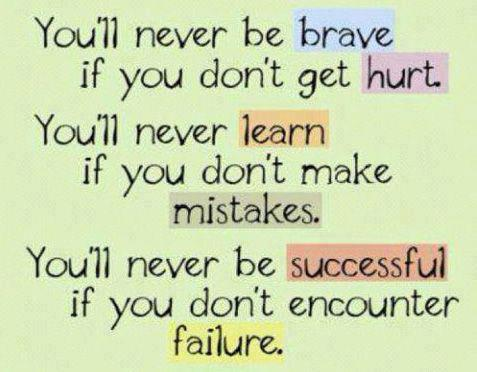 You'll never be brave if you don't get hurt. You'll never learn if you don't make mistakes. You'll never be successful if you don't encounter failure