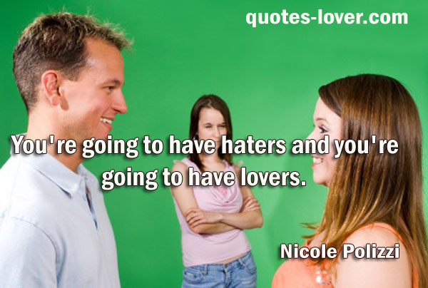 You're going to have haters and you're going to have lovers.