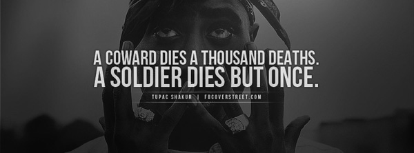 A coward dies a thousand deaths. A soldier dies but once.