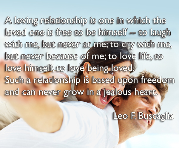 A loving relationship is one in which the loved one is free to be himself -- to laugh with me, but never at me; to cry with me, but never because of me; to love life, to love himself, to love being loved . Such a relationship is based upon freedom and can never grow in a jealous heart.