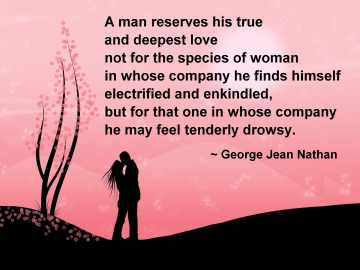 A man reserves his true and deepest love not for the species of woman in whose company he finds himself electrified and enkindled, but for that one in whose company he may feel tenderly drowsy.