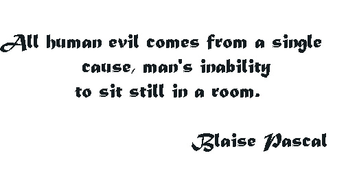 All human evil comes from a single cause, man's inability to sit still in a room.