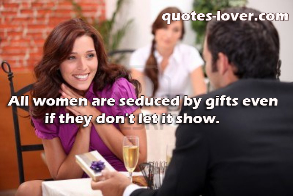 All women are seduced by gifts even if they don't let it show.