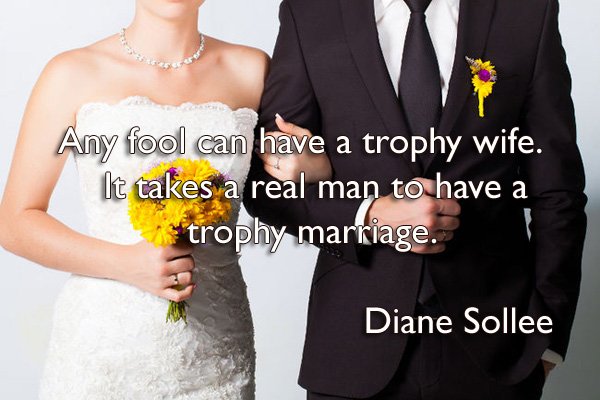Any fool can have a trophy wife. It takes a real man to have a trophy marriage.