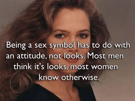 Being a sex symbol has to do with an attitude, not looks. Most men think it's looks, most women know otherwise.