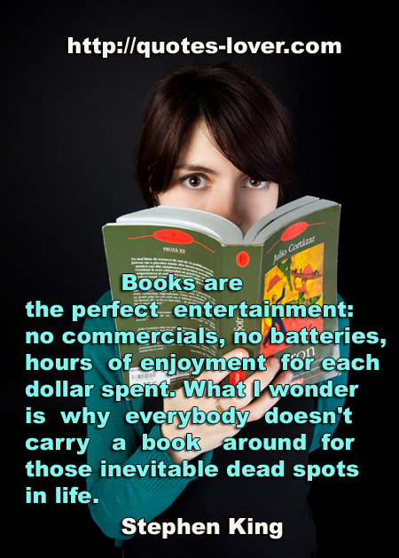 Books are the perfect entertainment: no commercials, no batteries, hours of enjoyment for each dollar spent. What I wonder is why everybody doesn't carry a book around for those inevitable dead spots in life.