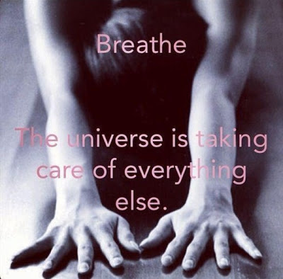 Breathe - The universe is taking care of everything else.