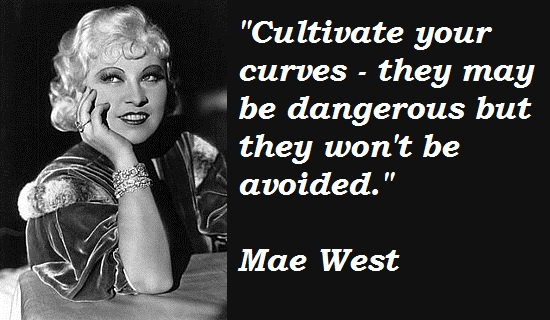Cultivate your curves they may be dangerous but they won't be avoided.