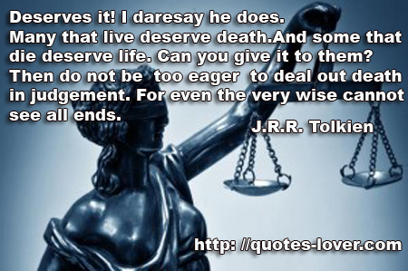 Deserves it! I daresay he does. Many that live deserve death. And some that die deserve life. Can you give it to them? Then do not be too eager to deal out death in judgement. For even the very wise cannot see all ends.
