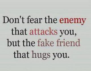 Don't fear the enemy that attacks you, but the fake friend that hugs you.