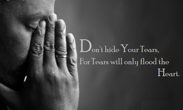 Don't hide your tears, for tears will only flood the heart.