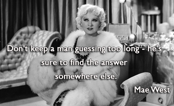 Don't keep a man guessing too long  he's sure to find the answer somewhere else.