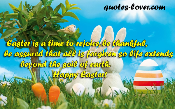 Easter is a time to rejoice, be thankful, be assured that all is forgiven so life extends beyond the soil of earth.