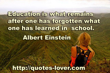 Education is what remains after one has forgotten what one has learned in school.