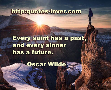Every saint has a past, and every sinner has a future.