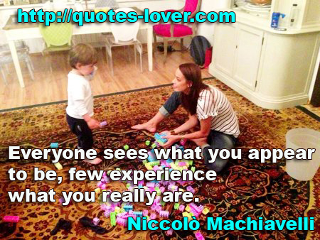"""Everyone sees what you appear to be, few experience what you really are."