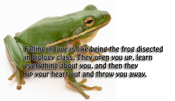 Falling in love is like being the frog disected in biology class. They open you up, learn everything about you, and then they rip your heart out and throw you away.