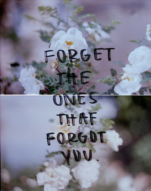Forget the ones that forgot you.