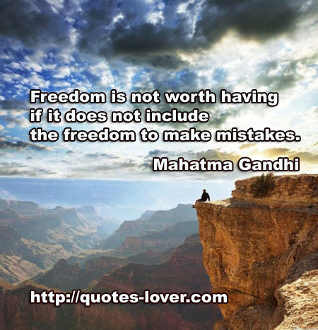Freedom is not worth having if it does not include the freedom to make mistakes.