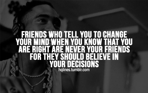 Friends who tell you to change your mind when you know that you are right are never your friends for they should believe in your decisions.