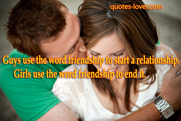 Guys use the word friendship to start a relationship. Girls use the word friendship to end it.
