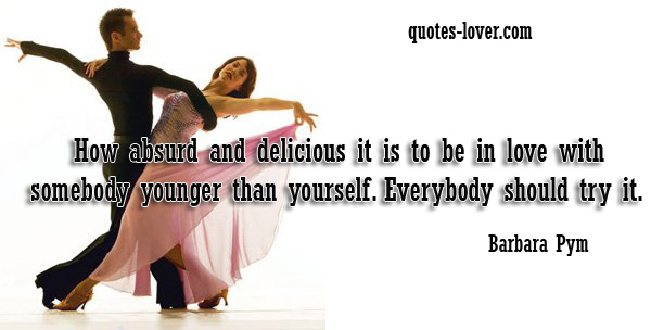 How absurd and delicious it is to be in love with somebody younger than yourself. Everybody should try it.