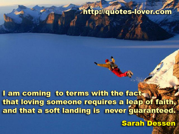 I am coming to terms with the fact that loving someone requires a leap of faith, and that a soft landing is never guaranteed.