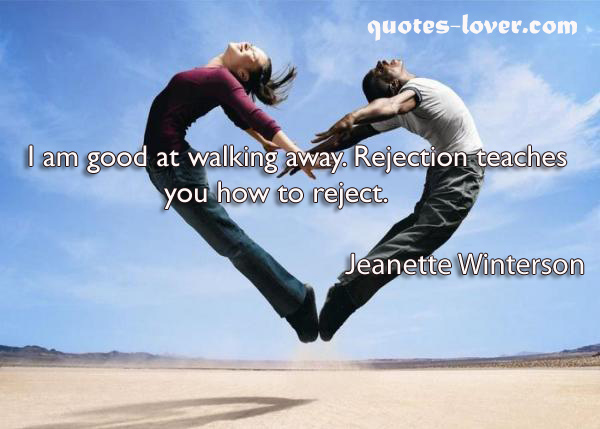 I am good at walking away. Rejection teaches you how to reject.