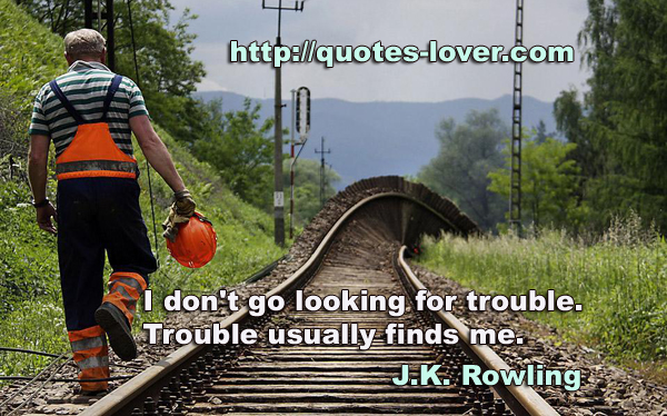 I don't go looking for trouble. Trouble usually finds me.