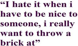 I hate it when I have to be nice to someone, I really want to throw a brick at.