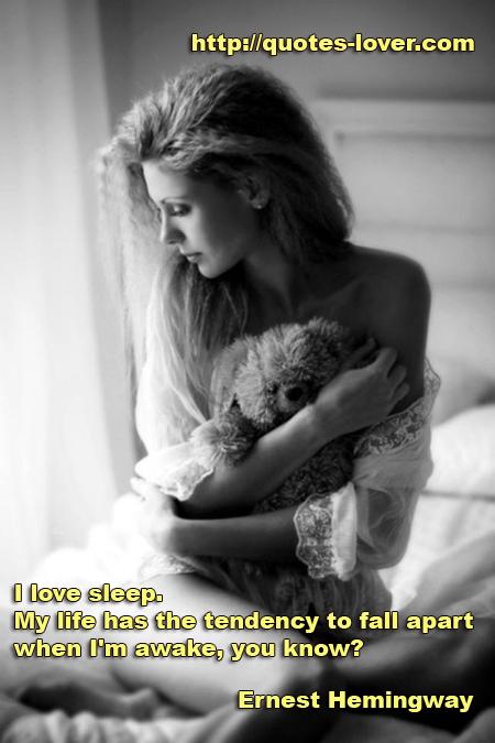I love sleep. My life has the tendency to fall apart when I'm awake, you know?