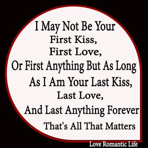 I may not be your first kiss, first love, or first anything but as long as I am your last kiss, last love, and last anything forever that's all that matters.
