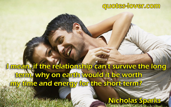 I mean, if the relationship can't survive the long term, why on earth would it be worth my time and energy for the short term?