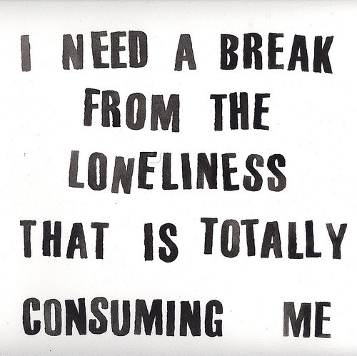 I need a break  from the loneliness that is totally consuming me.