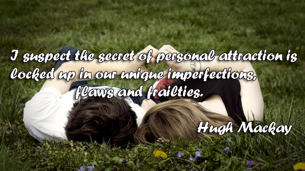 I suspect the secret of personal attraction is locked up in our unique imperfections, flaws and frailties.