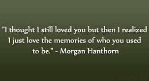 I thought I still loved you but then I realized I just love the memories of who you used to be.