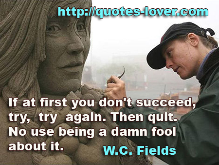 If at first you don't succeed, try, try again. Then quit. No use being a damn fool about it.