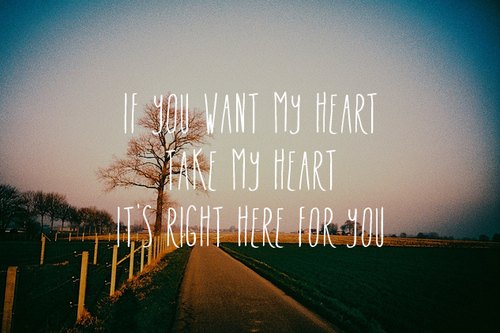 If you want my heart take my heart it's right here for you.