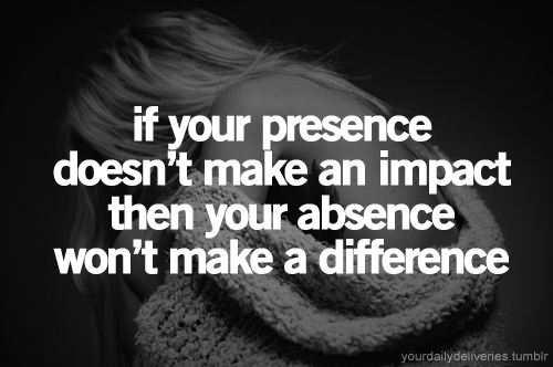 If your presence doesn't make an impact then your absence won't make a difference.