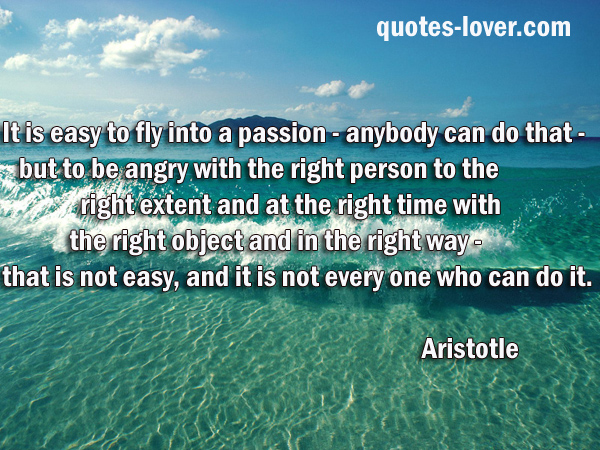 It is easy to fly into a passion - anybody can do that - but to be angry with the right person to the right extent and at the right time with the right object and in the right way - that is not easy, and it is not everyone who can do it.