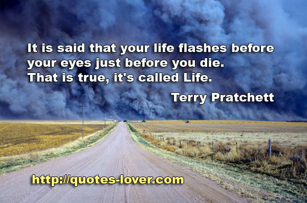 It is said that your life flashes before your eyes just before you die. That is true, it's called Life.