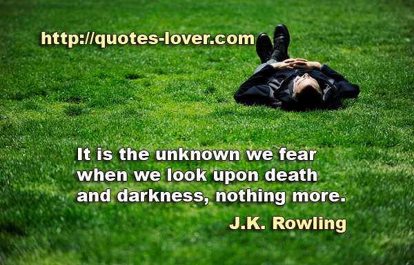 It is the unknown we fear when we look upon death and darkness, nothing more.
