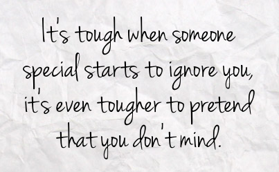 It's tough when someone special starts to ignore you, it's even tougher to pretend that you don't mind.