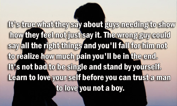 It's true what they say about guys needing to show how they feel not just say it. The wrong guy could say all the right things and you'll fall for him not to realize how much pain you'll be in the end. It's not bad to be single and stand by yourself. Learn to love your self before you can trust a man to love you not a boy.