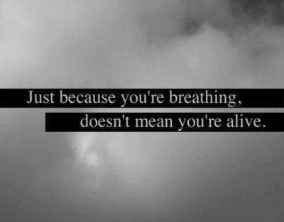 Just because you're breathing, doesn't mean you're alive