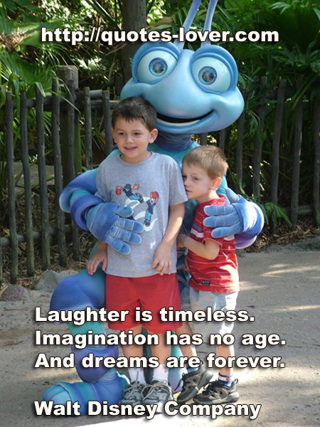 Laughter is timeless. Imagination has no age. And dreams are forever.