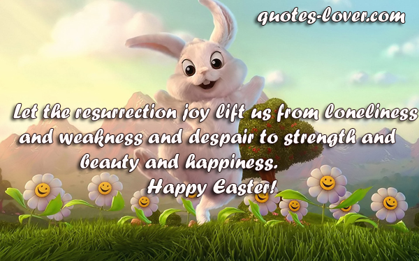 Let the resurrection joy lift us from loneliness and weakness and despair to strength and beauty and happiness.