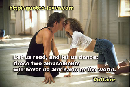 Let us read, and let us dance; these two amusements will never do any harm to the world.