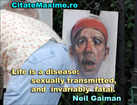 Life is a disease: sexually transmitted, and invariably fatal.