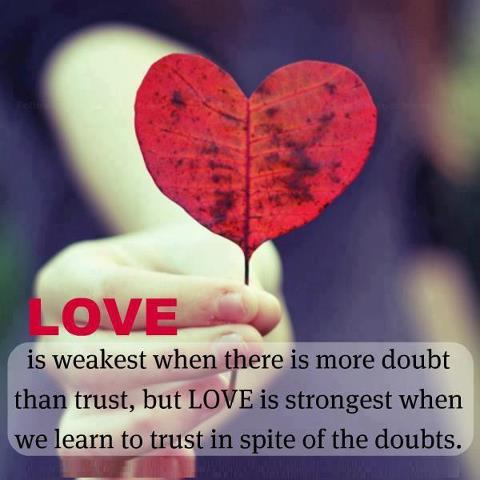 Love is weakest when there is more doubt than trust, but love is strongest when we learn to trust in spite of the doubts.